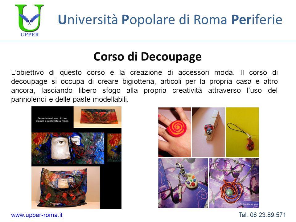 Università Popolare di Roma Periferie Corso di Decoupage www.upper-roma.itwww.upper-roma.it Tel. 06 23.89.571 Lobiettivo di questo corso è la creazion