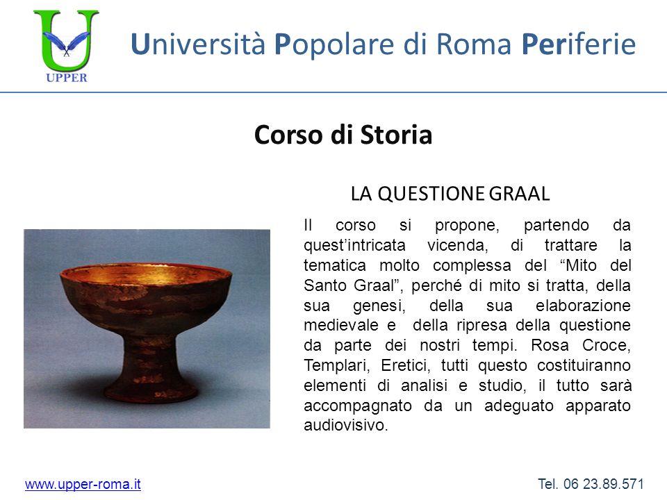 Università Popolare di Roma Periferie Corso di Storia www.upper-roma.itwww.upper-roma.it Tel. 06 23.89.571 LA QUESTIONE GRAAL Il corso si propone, par