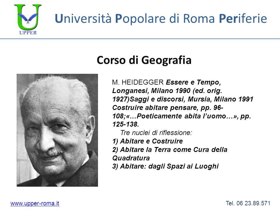 Università Popolare di Roma Periferie Corso di Geografia www.upper-roma.itwww.upper-roma.it Tel. 06 23.89.571 M. HEIDEGGER Essere e Tempo, Longanesi,