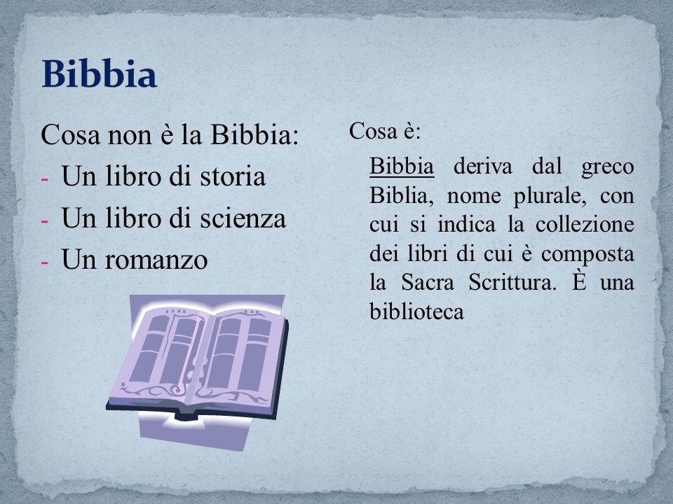 Cosa non è la Bibbia: - Un libro di storia - Un libro di scienza - Un romanzo Cosa è: Bibbia deriva dal greco Biblia, nome plurale, con cui si indica