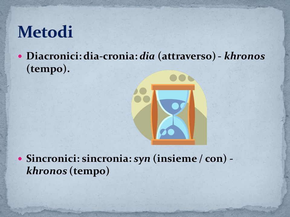 Diacronici: dia-cronia: dia (attraverso) - khronos (tempo). Sincronici: sincronia: syn (insieme / con) - khronos (tempo)