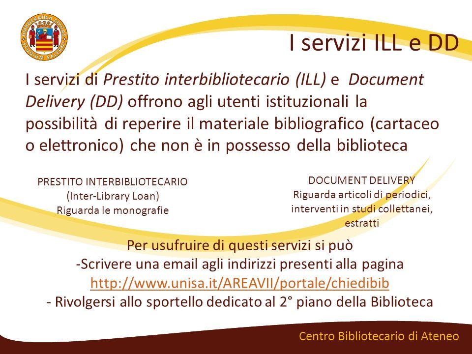 I servizi ILL e DD Centro Bibliotecario di Ateneo I servizi di Prestito interbibliotecario (ILL) e Document Delivery (DD) offrono agli utenti istituzi
