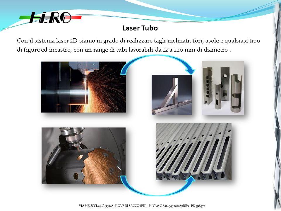 Laser Tubo Con il sistema laser 2D siamo in grado di realizzare tagli inclinati, fori, asole e qualsiasi tipo di figure ed incastro, con un range di tubi lavorabili da 12 a 220 mm di diametro.