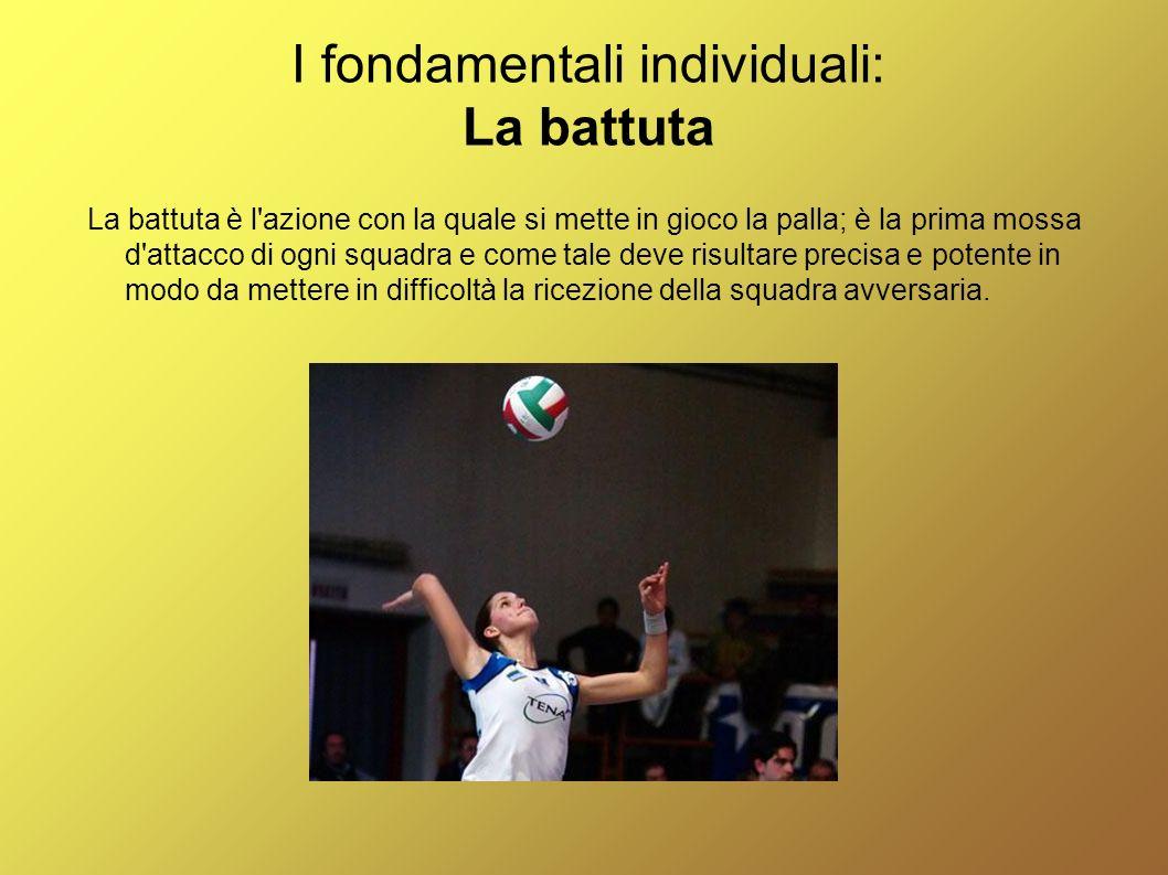I fondamentali individuali: La battuta La battuta è l'azione con la quale si mette in gioco la palla; è la prima mossa d'attacco di ogni squadra e com