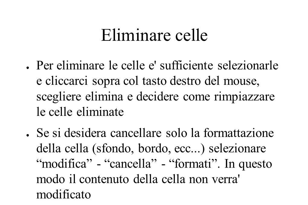 Eliminare celle Per eliminare le celle e' sufficiente selezionarle e cliccarci sopra col tasto destro del mouse, scegliere elimina e decidere come rim