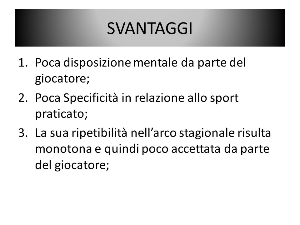 SVANTAGGI 1.Poca disposizione mentale da parte del giocatore; 2.Poca Specificità in relazione allo sport praticato; 3.La sua ripetibilità nellarco sta