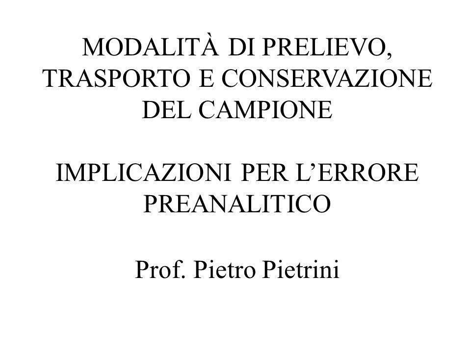 MODALITÀ DI PRELIEVO, TRASPORTO E CONSERVAZIONE DEL CAMPIONE IMPLICAZIONI PER LERRORE PREANALITICO Prof. Pietro Pietrini