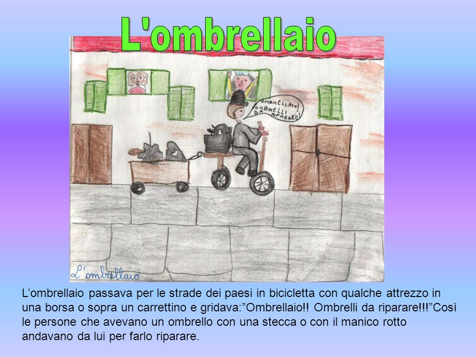 Lombrellaio passava per le strade dei paesi in bicicletta con qualche attrezzo in una borsa o sopra un carrettino e gridava:Ombrellaio!! Ombrelli da r