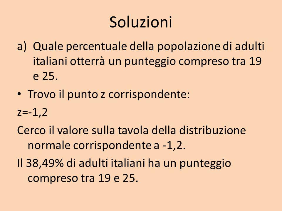 Soluzioni a)Quale percentuale della popolazione di adulti italiani otterrà un punteggio compreso tra 19 e 25. Trovo il punto z corrispondente: z=-1,2