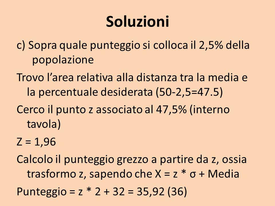 Soluzioni c) Sopra quale punteggio si colloca il 2,5% della popolazione Trovo larea relativa alla distanza tra la media e la percentuale desiderata (5