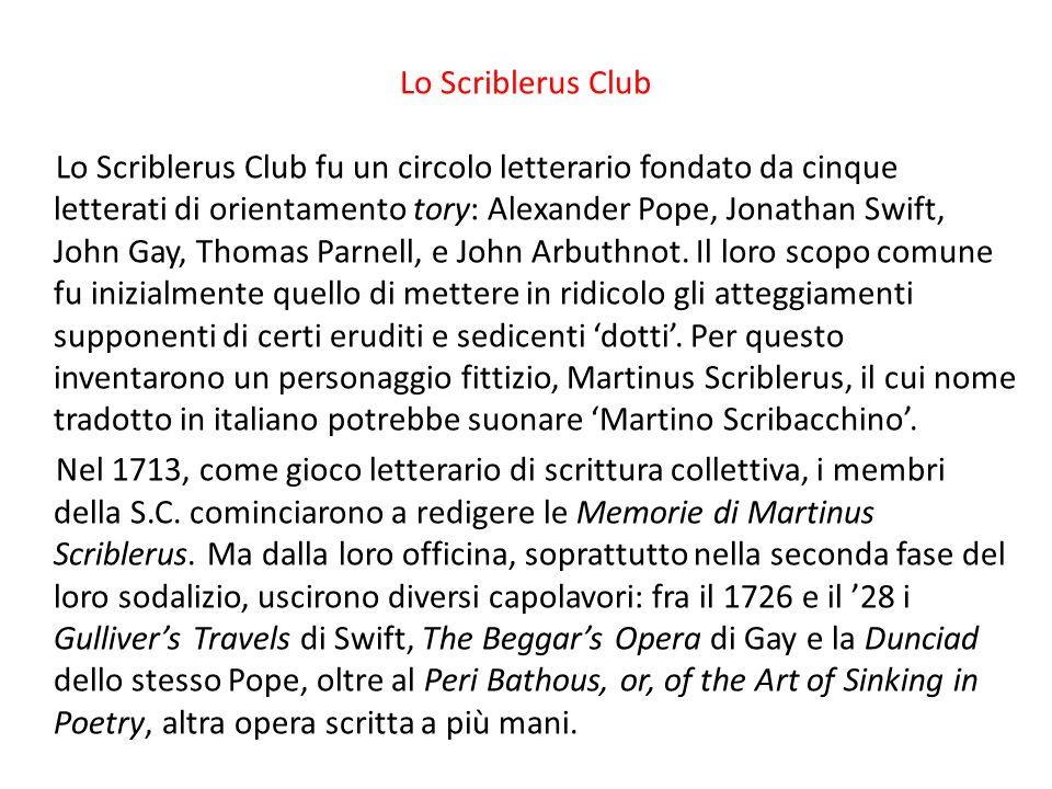 Lo Scriblerus Club Lo Scriblerus Club fu un circolo letterario fondato da cinque letterati di orientamento tory: Alexander Pope, Jonathan Swift, John Gay, Thomas Parnell, e John Arbuthnot.