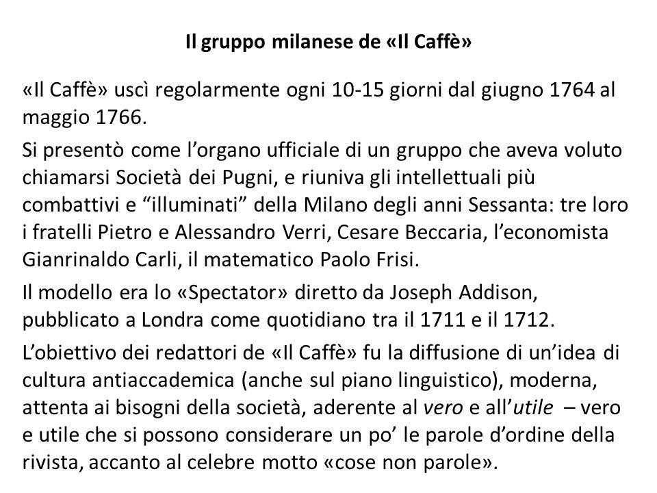 Il gruppo milanese de «Il Caffè» «Il Caffè» uscì regolarmente ogni 10-15 giorni dal giugno 1764 al maggio 1766. Si presentò come lorgano ufficiale di