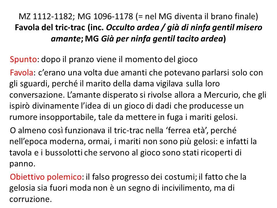 MZ 1112-1182; MG 1096-1178 (= nel MG diventa il brano finale) Favola del tric-trac (inc. Occulto ardea / già di ninfa gentil misero amante; MG Già per