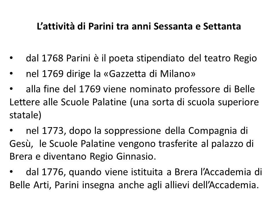 Lattività di Parini tra anni Sessanta e Settanta dal 1768 Parini è il poeta stipendiato del teatro Regio nel 1769 dirige la «Gazzetta di Milano» alla fine del 1769 viene nominato professore di Belle Lettere alle Scuole Palatine (una sorta di scuola superiore statale) nel 1773, dopo la soppressione della Compagnia di Gesù, le Scuole Palatine vengono trasferite al palazzo di Brera e diventano Regio Ginnasio.
