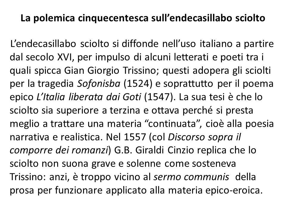 La polemica cinquecentesca sullendecasillabo sciolto Lendecasillabo sciolto si diffonde nelluso italiano a partire dal secolo XVI, per impulso di alcuni letterati e poeti tra i quali spicca Gian Giorgio Trissino; questi adopera gli sciolti per la tragedia Sofonisba (1524) e soprattutto per il poema epico LItalia liberata dai Goti (1547).