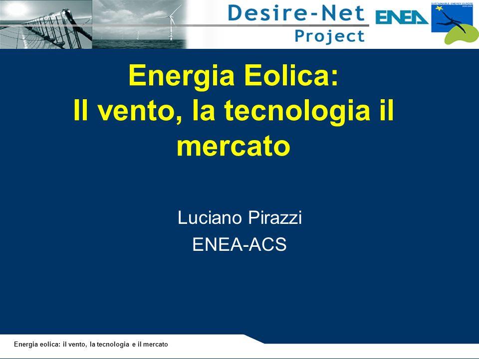 Energia Eolica: Il vento, la tecnologia il mercato Luciano Pirazzi ENEA-ACS Energia eolica: il vento, la tecnologia e il mercato