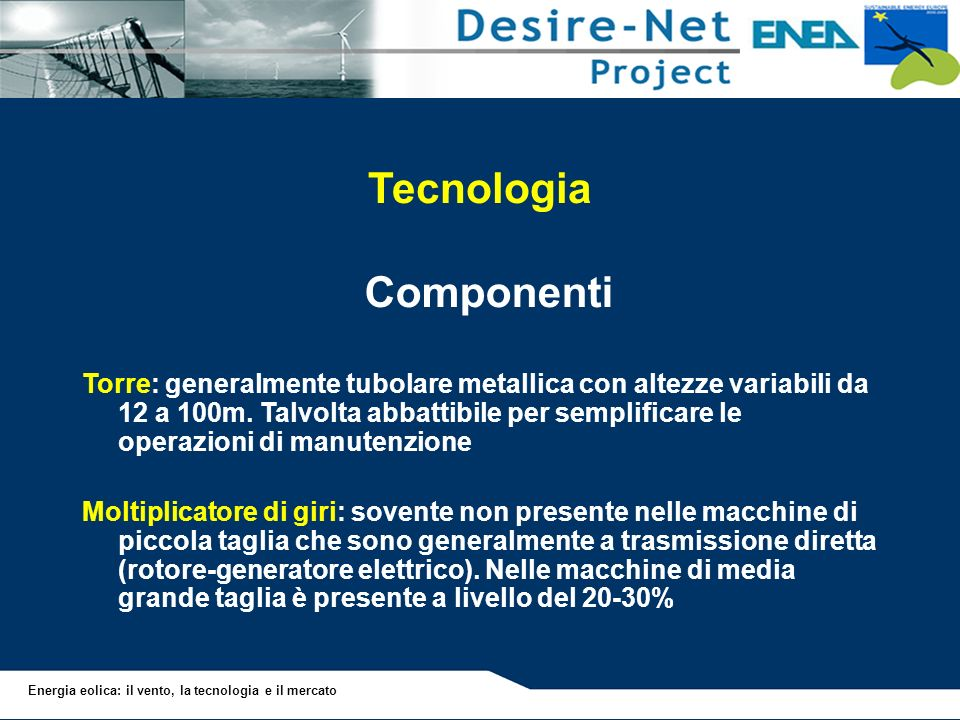 Energia eolica: il vento, la tecnologia e il mercato Tecnologia Componenti Torre: generalmente tubolare metallica con altezze variabili da 12 a 100m.
