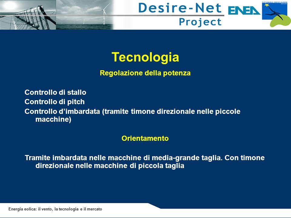 Energia eolica: il vento, la tecnologia e il mercato Tecnologia Regolazione della potenza Controllo di stallo Controllo di pitch Controllo dimbardata