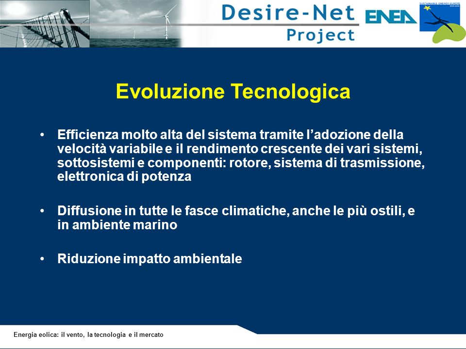 Energia eolica: il vento, la tecnologia e il mercato Evoluzione Tecnologica Efficienza molto alta del sistema tramite ladozione della velocità variabi