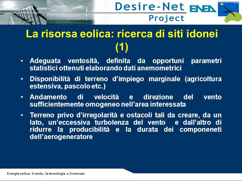 Energia eolica: il vento, la tecnologia e il mercato La risorsa eolica: ricerca di siti idonei (1) Adeguata ventosità, definita da opportuni parametri