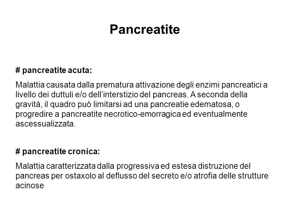 Pancreatite # pancreatite acuta: Malattia causata dalla prematura attivazione degli enzimi pancreatici a livello dei duttuli e/o dellinterstizio del p