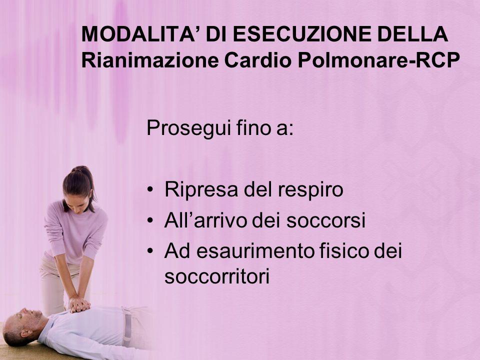 MODALITA DI ESECUZIONE DELLA Rianimazione Cardio Polmonare-RCP Prosegui fino a: Ripresa del respiro Allarrivo dei soccorsi Ad esaurimento fisico dei s