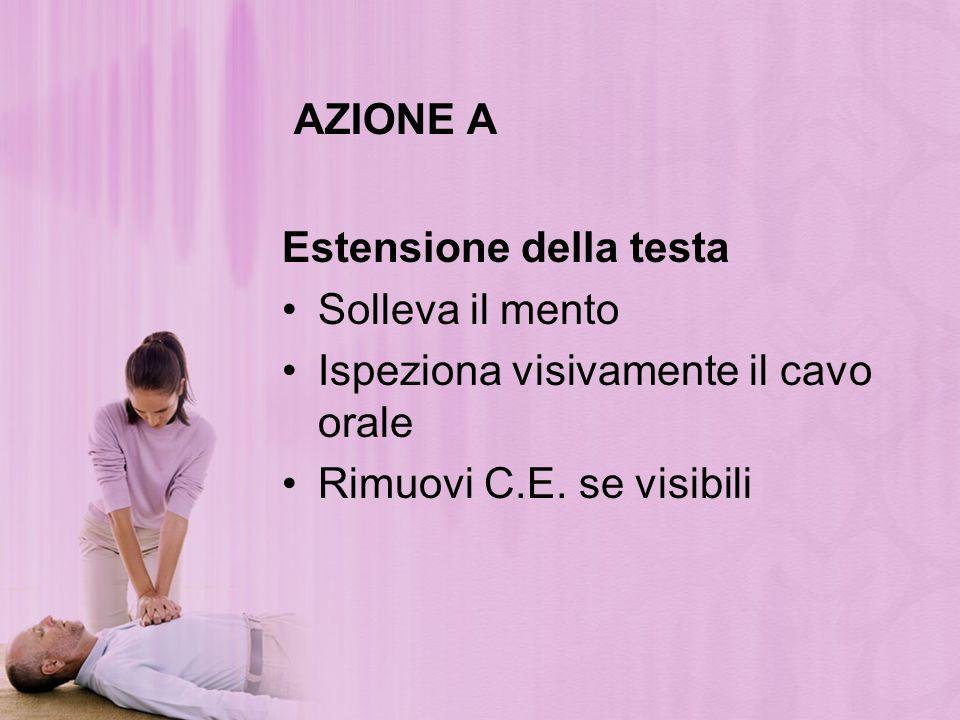 AZIONE A Estensione della testa Solleva il mento Ispeziona visivamente il cavo orale Rimuovi C.E. se visibili