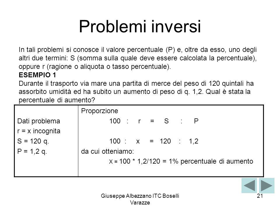 Giuseppe Albezzano ITC Boselli Varazze 21 Problemi inversi In tali problemi si conosce il valore percentuale (P) e, oltre da esso, uno degli altri due