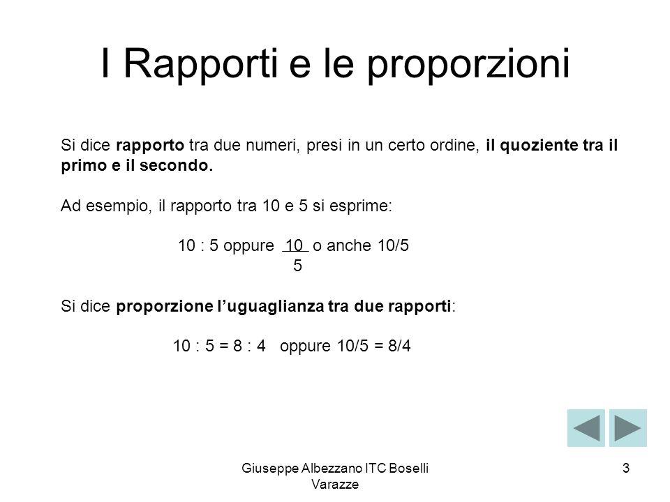 Giuseppe Albezzano ITC Boselli Varazze 4 10 : 5 = 8 : 4 E una proporzione perché il rapporto tra il primo e il secondo: 10 : 5 =2 E uguale al rapporto tra il terzo e il quarto: 8 : 4 = 2 Consideriamo i seguenti rapporti: