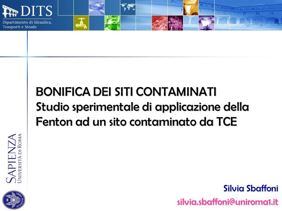 BONIFICA DEI SITI CONTAMINATI Studio sperimentale di applicazione della Fenton ad un sito contaminato da TCE Silvia Sbaffoni silvia.sbaffoni@uniroma1.