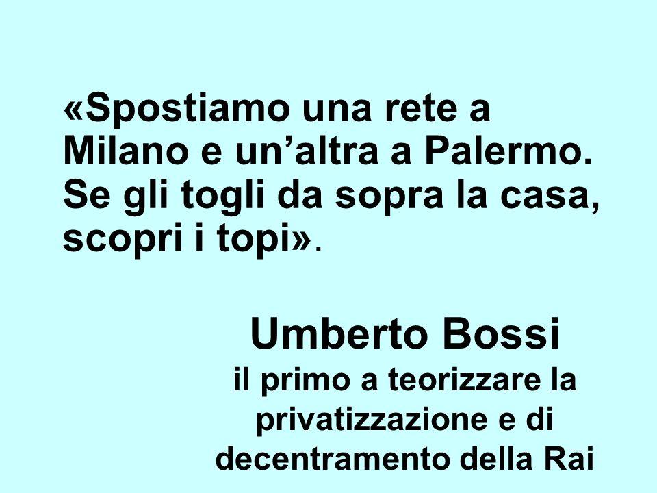 Umberto Bossi il primo a teorizzare la privatizzazione e di decentramento della Rai «Spostiamo una rete a Milano e unaltra a Palermo. Se gli togli da