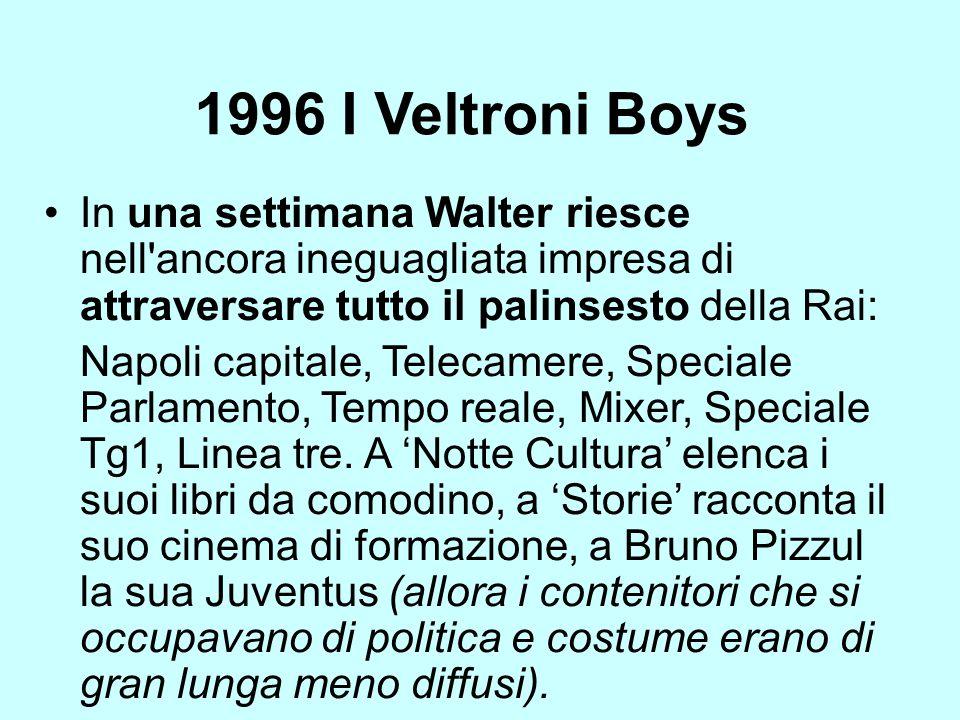 1996 I Veltroni Boys In una settimana Walter riesce nell'ancora ineguagliata impresa di attraversare tutto il palinsesto della Rai: Napoli capitale, T