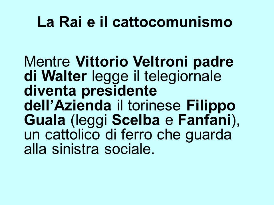 La Rai e il cattocomunismo Mentre Vittorio Veltroni padre di Walter legge il telegiornale diventa presidente dellAzienda il torinese Filippo Guala (le