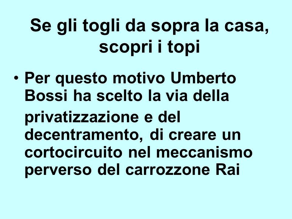 Per questo motivo Umberto Bossi ha scelto la via della privatizzazione e del decentramento, di creare un cortocircuito nel meccanismo perverso del car