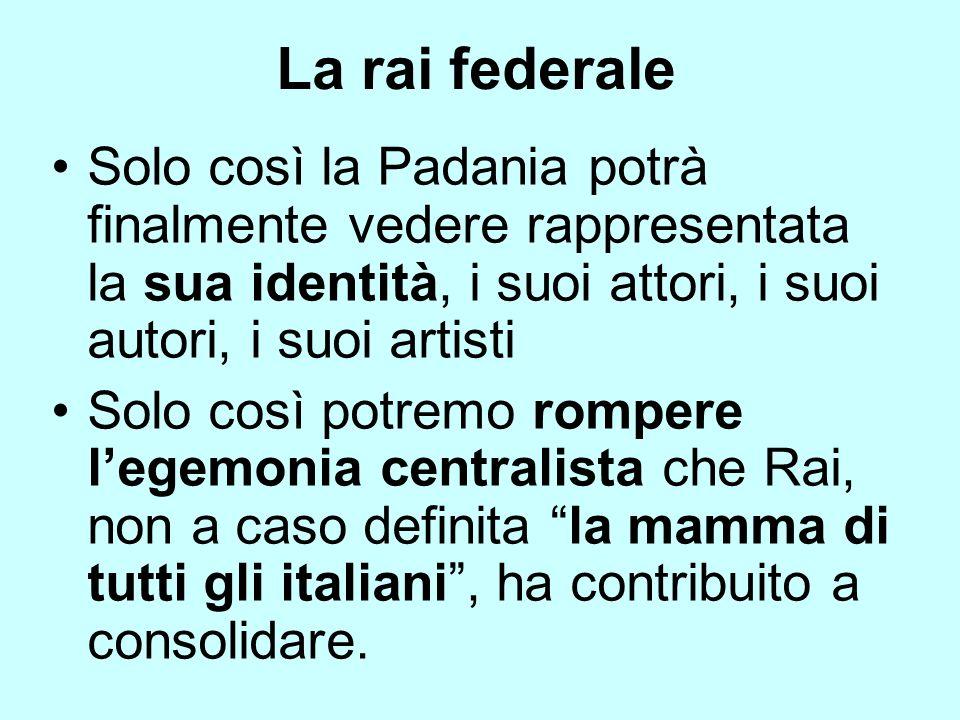 Solo così la Padania potrà finalmente vedere rappresentata la sua identità, i suoi attori, i suoi autori, i suoi artisti Solo così potremo rompere leg