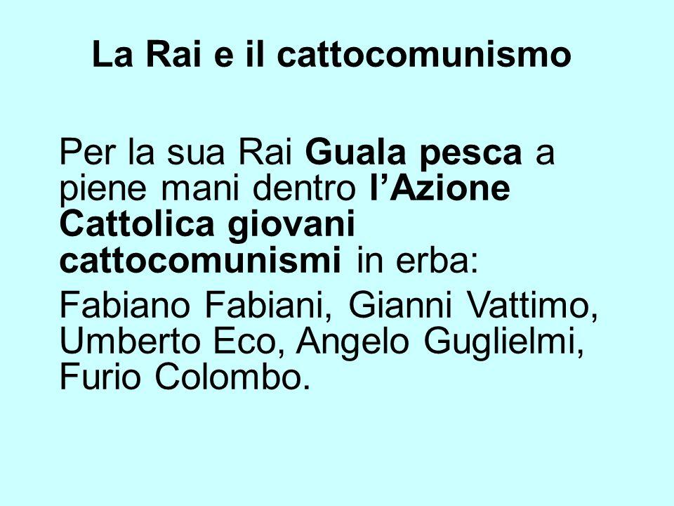 La Rai e il cattocomunismo Per la sua Rai Guala pesca a piene mani dentro lAzione Cattolica giovani cattocomunismi in erba: Fabiano Fabiani, Gianni Va