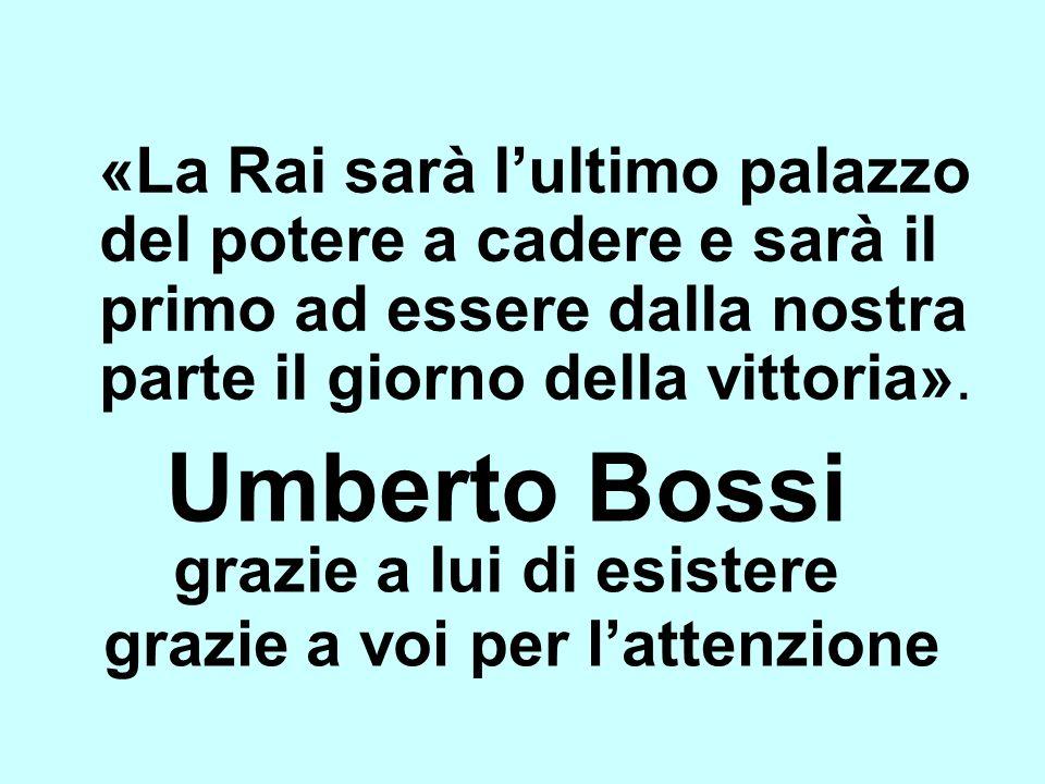 Umberto Bossi «La Rai sarà lultimo palazzo del potere a cadere e sarà il primo ad essere dalla nostra parte il giorno della vittoria». grazie a lui di
