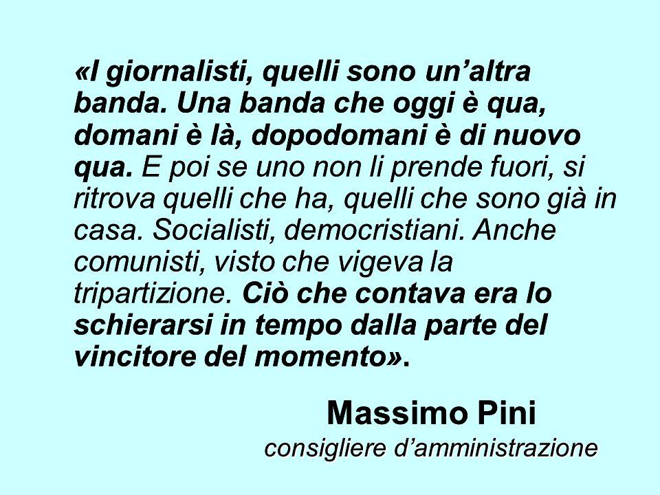 consigliere damministrazione Massimo Pini consigliere damministrazione «I giornalisti, quelli sono unaltra banda. Una banda che oggi è qua, domani è l