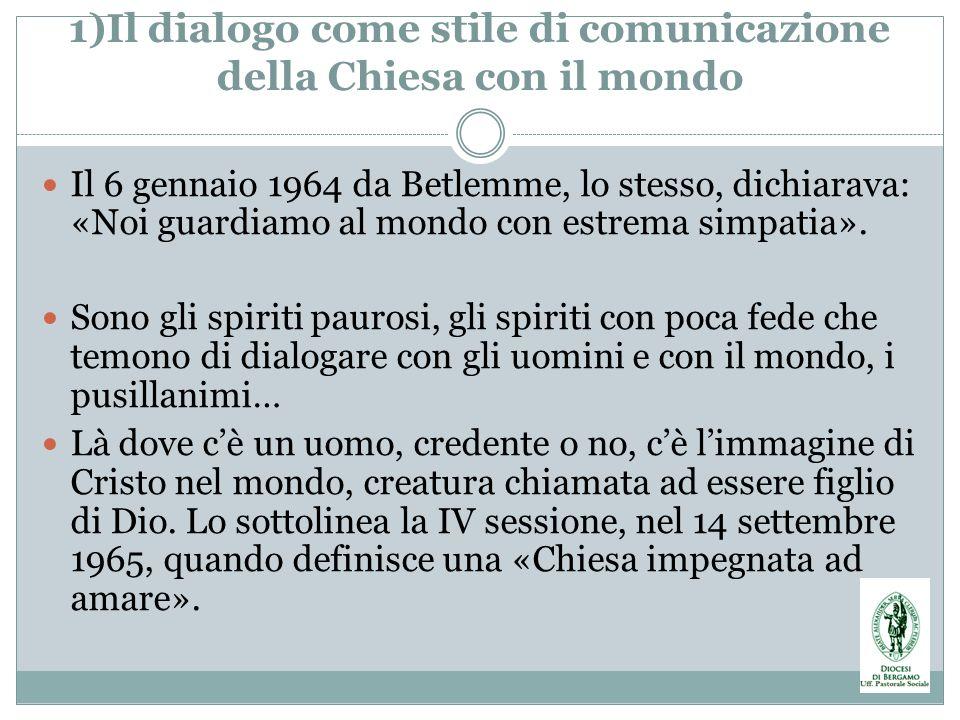 1)Il dialogo come stile di comunicazione della Chiesa con il mondo Il 6 gennaio 1964 da Betlemme, lo stesso, dichiarava: «Noi guardiamo al mondo con e