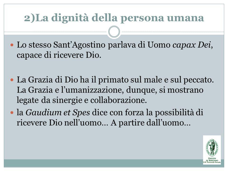 2)La dignità della persona umana Lo stesso SantAgostino parlava di Uomo capax Dei, capace di ricevere Dio. La Grazia di Dio ha il primato sul male e s