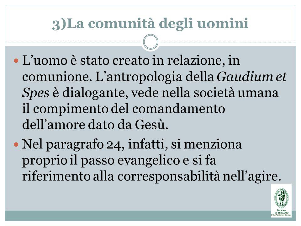 3)La comunità degli uomini Luomo è stato creato in relazione, in comunione. Lantropologia della Gaudium et Spes è dialogante, vede nella società umana
