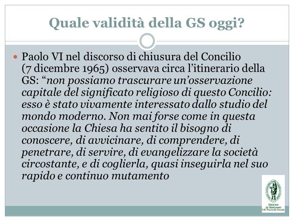 Quale validità della GS oggi? Paolo VI nel discorso di chiusura del Concilio (7 dicembre 1965) osservava circa litinerario della GS: non possiamo tras