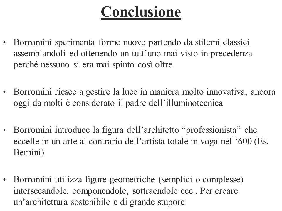 Conclusione Borromini sperimenta forme nuove partendo da stilemi classici assemblandoli ed ottenendo un tuttuno mai visto in precedenza perché nessuno