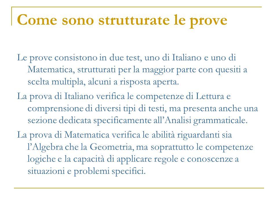 Come sono strutturate le prove Le prove consistono in due test, uno di Italiano e uno di Matematica, strutturati per la maggior parte con quesiti a sc