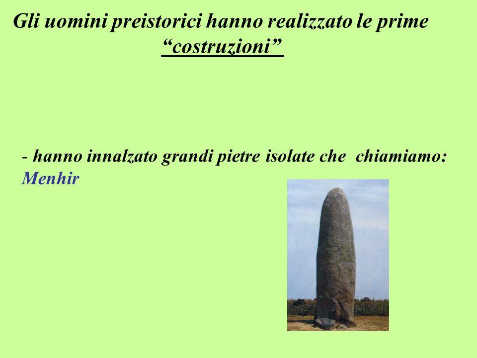 - hanno innalzato grandi pietre isolate che chiamiamo: Menhir Gli uomini preistorici hanno realizzato le prime costruzioni