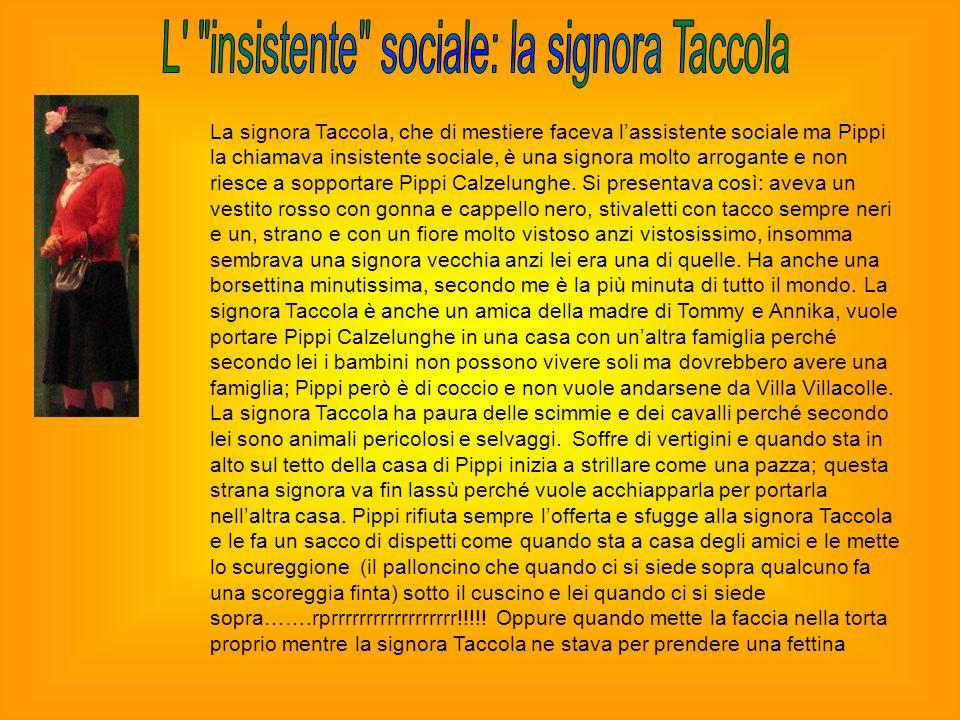 La signora Taccola, che di mestiere faceva lassistente sociale ma Pippi la chiamava insistente sociale, è una signora molto arrogante e non riesce a s