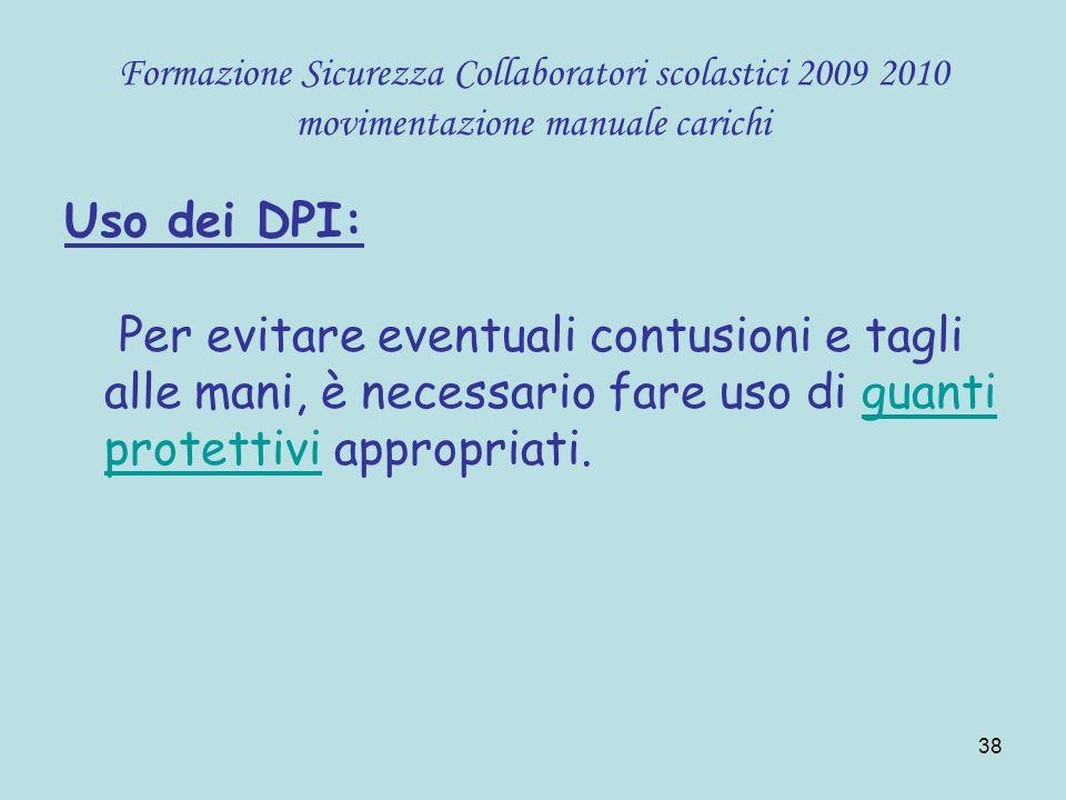38 Formazione Sicurezza Collaboratori scolastici 2009 2010 movimentazione manuale carichi Uso dei DPI: Per evitare eventuali contusioni e tagli alle m