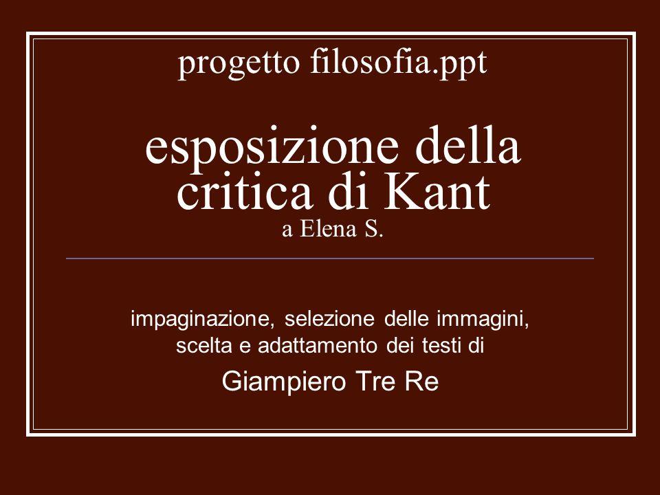 progetto filosofia.ppt esposizione della critica di Kant a Elena S. impaginazione, selezione delle immagini, scelta e adattamento dei testi di Giampie