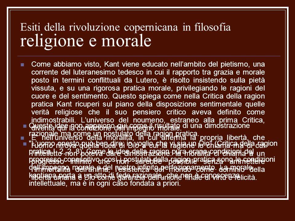 Esiti della rivoluzione copernicana in filosofia religione e morale Come abbiamo visto, Kant viene educato nellambito del pietismo, una corrente del l