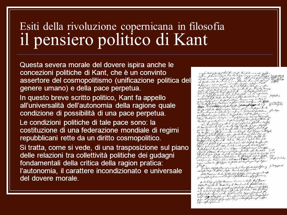 Esiti della rivoluzione copernicana in filosofia il pensiero politico di Kant Questa severa morale del dovere ispira anche le concezioni politiche di